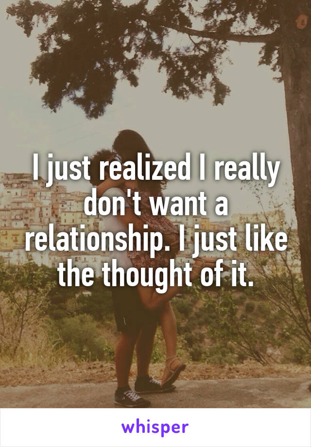 I just realized I really don't want a relationship. I just like the thought of it.