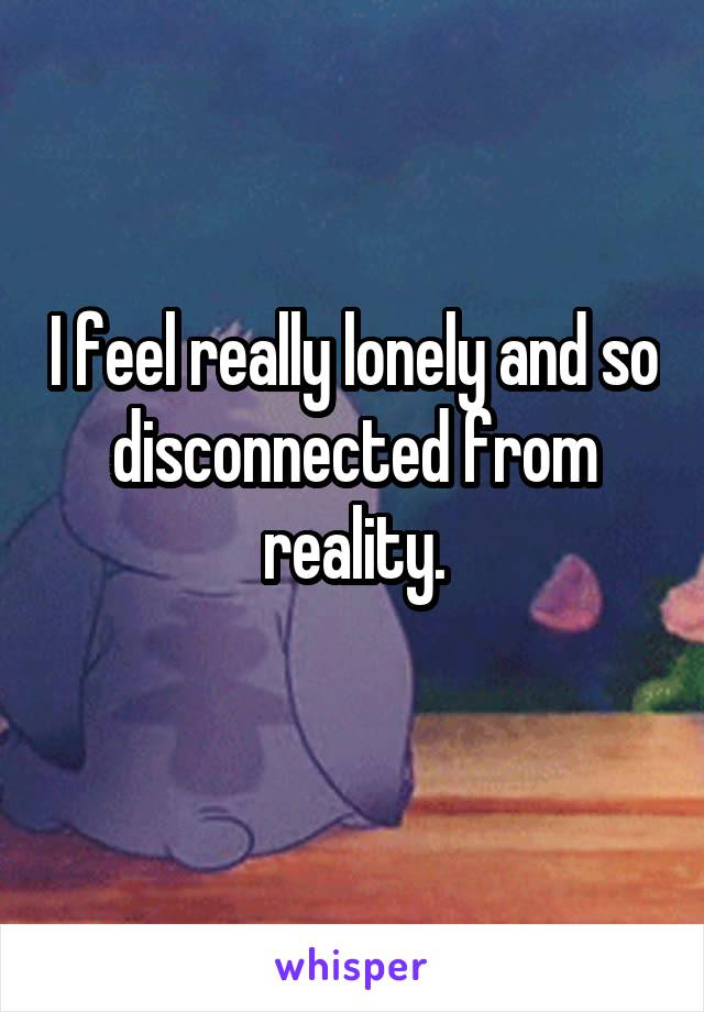 I feel really lonely and so disconnected from reality.