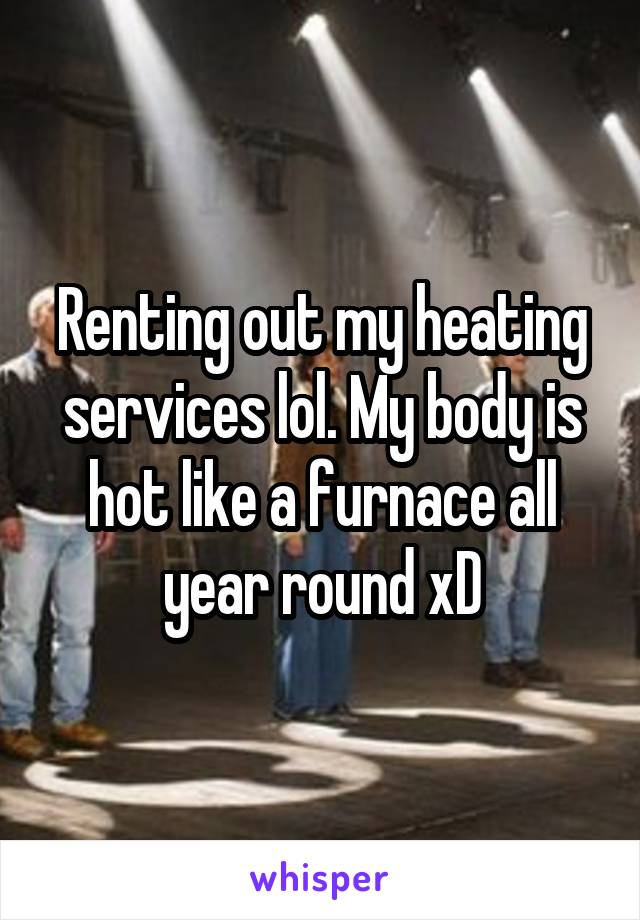 Renting out my heating services lol. My body is hot like a furnace all year round xD