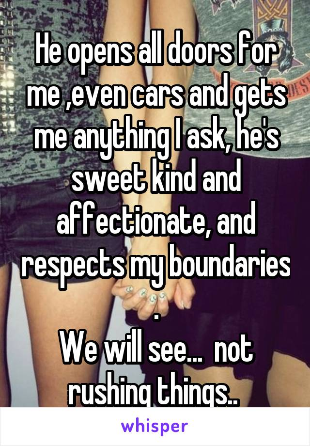 He opens all doors for me ,even cars and gets me anything I ask, he's sweet kind and affectionate, and respects my boundaries . We will see...  not rushing things..