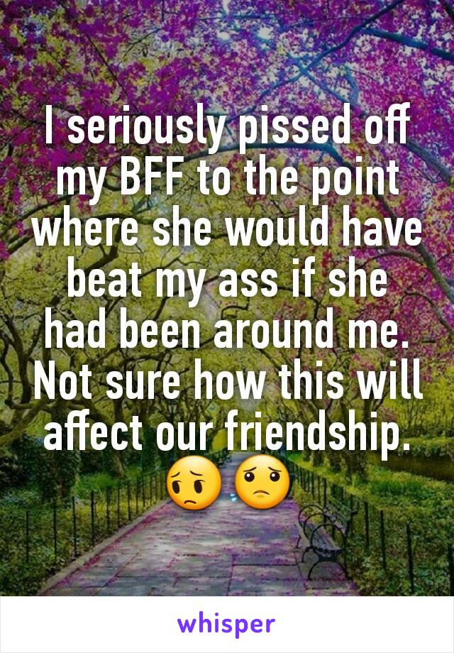 I seriously pissed off my BFF to the point where she would have beat my ass if she had been around me. Not sure how this will affect our friendship.  😔😟