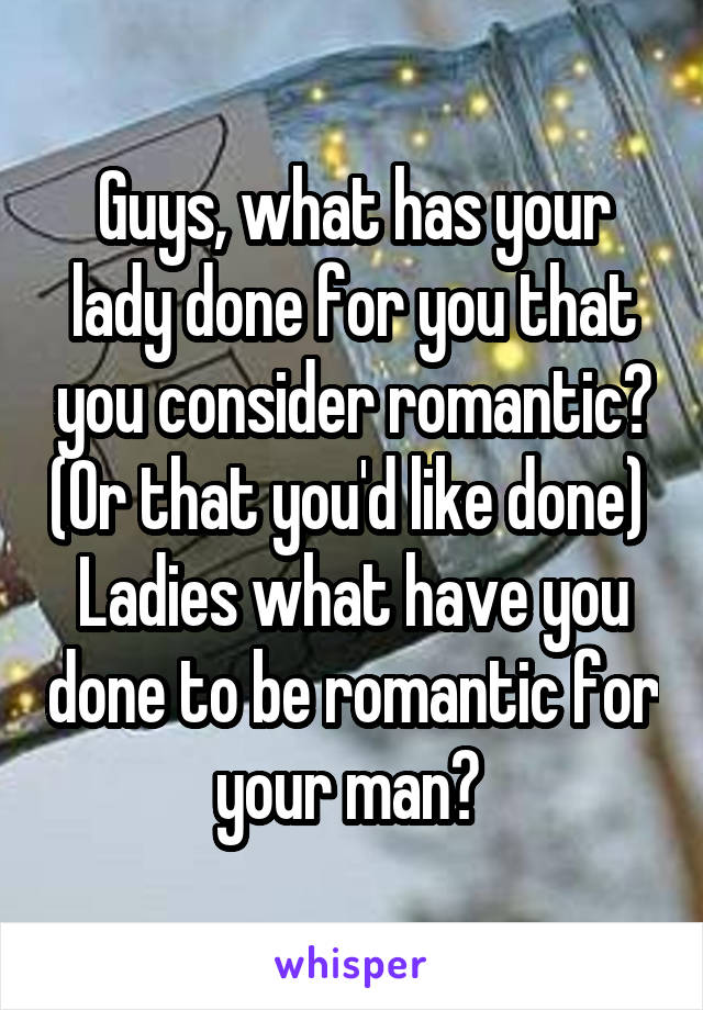 Guys, what has your lady done for you that you consider romantic? (Or that you'd like done)  Ladies what have you done to be romantic for your man?
