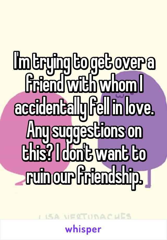 I'm trying to get over a friend with whom I accidentally fell in love. Any suggestions on this? I don't want to ruin our friendship.