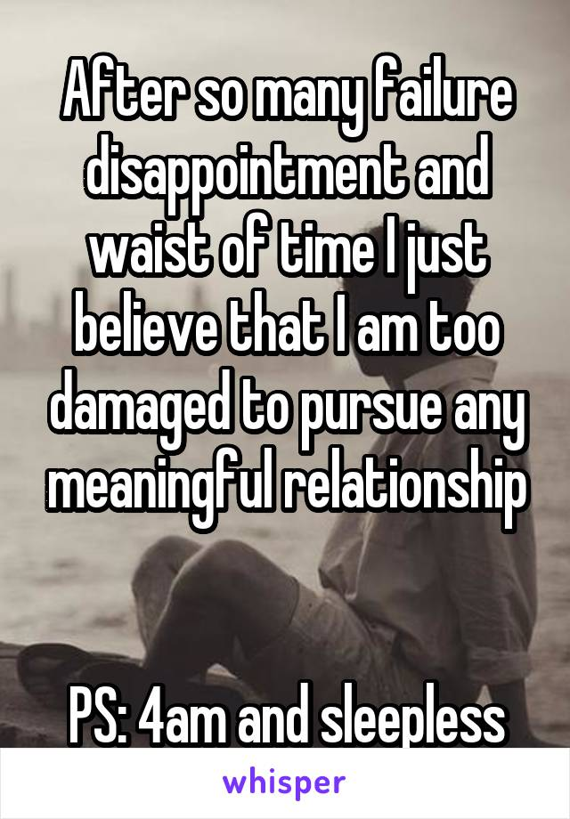 After so many failure disappointment and waist of time I just believe that I am too damaged to pursue any meaningful relationship   PS: 4am and sleepless