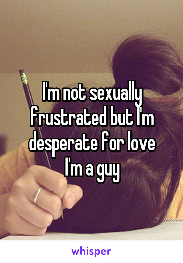 I'm not sexually frustrated but I'm desperate for love I'm a guy