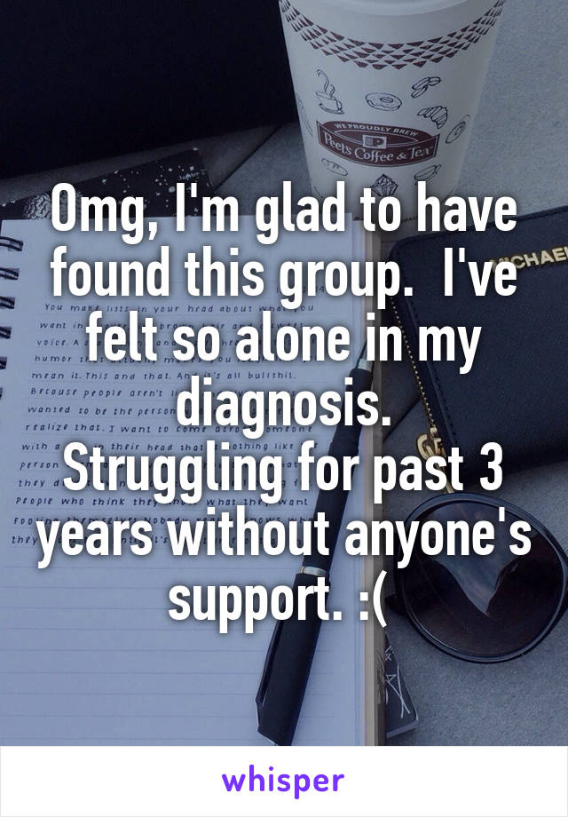 Omg, I'm glad to have found this group.  I've felt so alone in my diagnosis. Struggling for past 3 years without anyone's support. :(