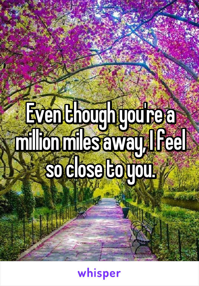 Even though you're a million miles away, I feel so close to you.