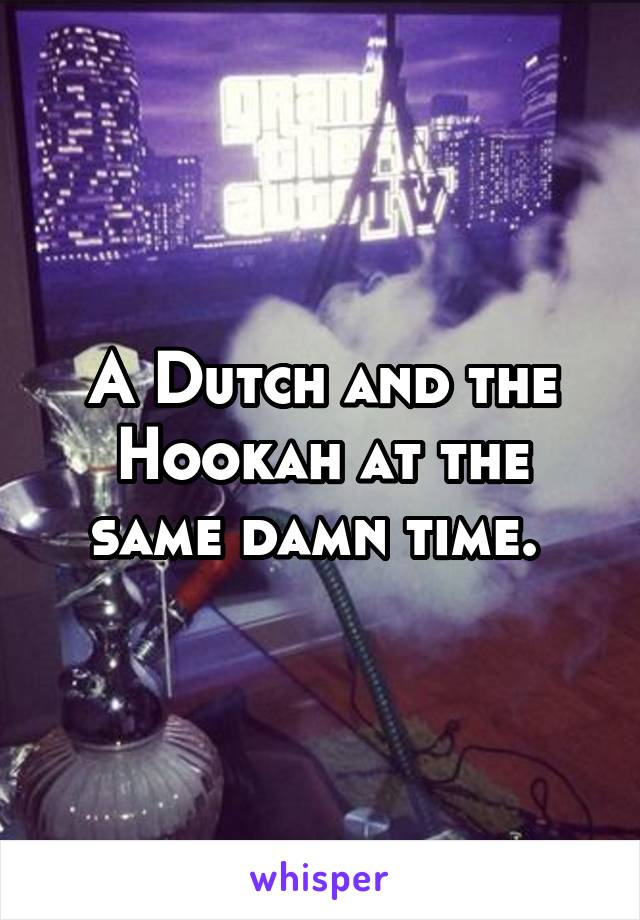 A Dutch and the Hookah at the same damn time.