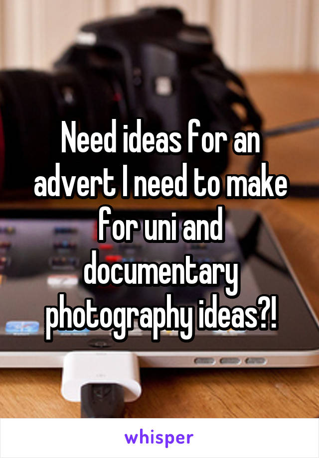 Need ideas for an advert I need to make for uni and documentary photography ideas?!