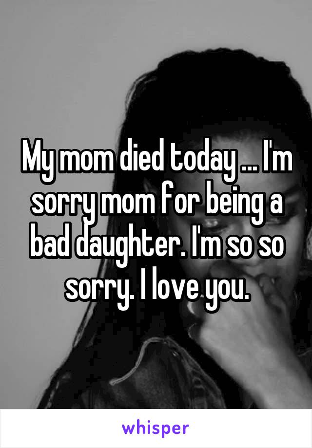 My mom died today ... I'm sorry mom for being a bad daughter. I'm so so sorry. I love you.