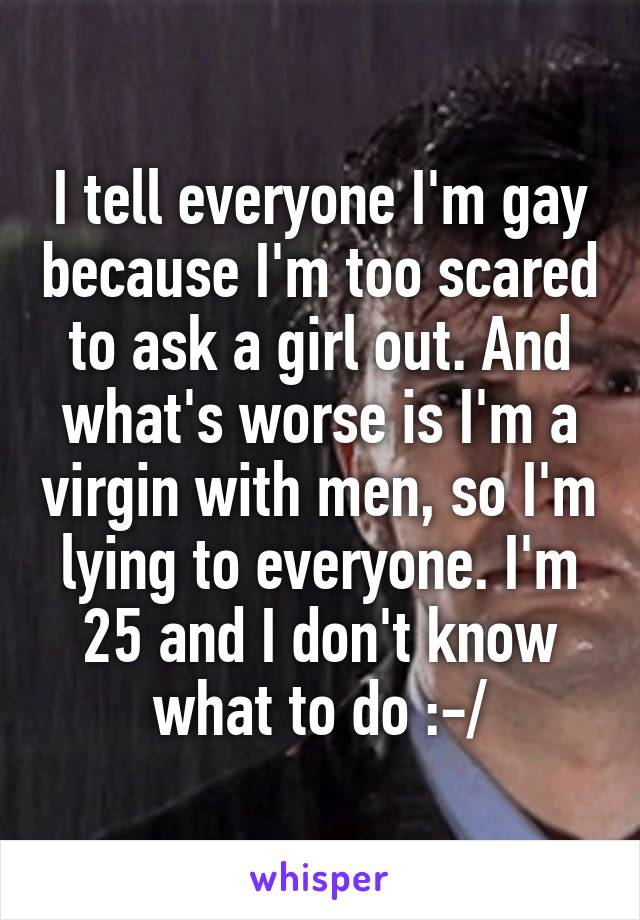 I tell everyone I'm gay because I'm too scared to ask a girl out. And what's worse is I'm a virgin with men, so I'm lying to everyone. I'm 25 and I don't know what to do :-/