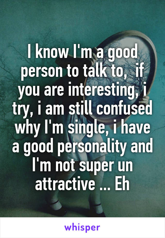 I know I'm a good person to talk to,  if you are interesting, i try, i am still confused why I'm single, i have a good personality and I'm not super un attractive ... Eh