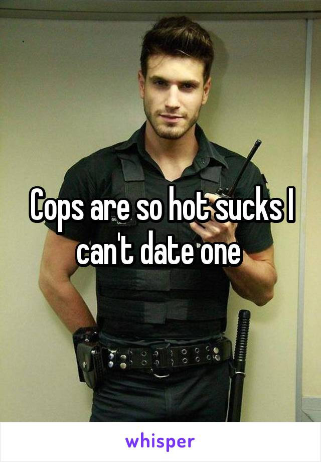 Cops are so hot sucks I can't date one