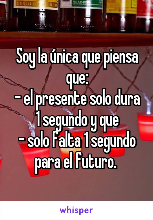 Soy la única que piensa que: - el presente solo dura 1 segundo y que - solo falta 1 segundo para el futuro.