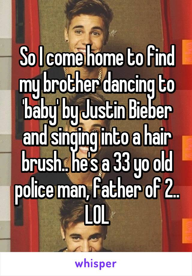 So I come home to find my brother dancing to 'baby' by Justin Bieber and singing into a hair brush.. he's a 33 yo old police man, father of 2.. LOL
