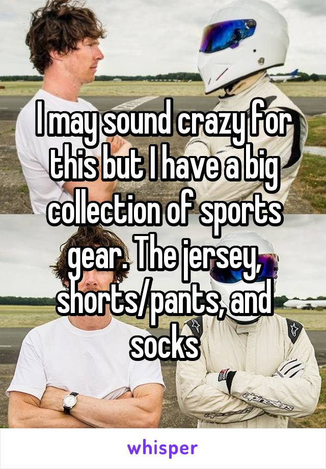 I may sound crazy for this but I have a big collection of sports gear. The jersey, shorts/pants, and socks