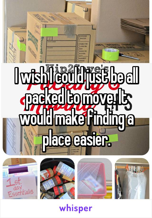 I wish I could just be all packed to move. It would make finding a place easier.