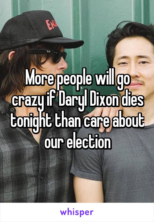 More people will go crazy if Daryl Dixon dies tonight than care about our election