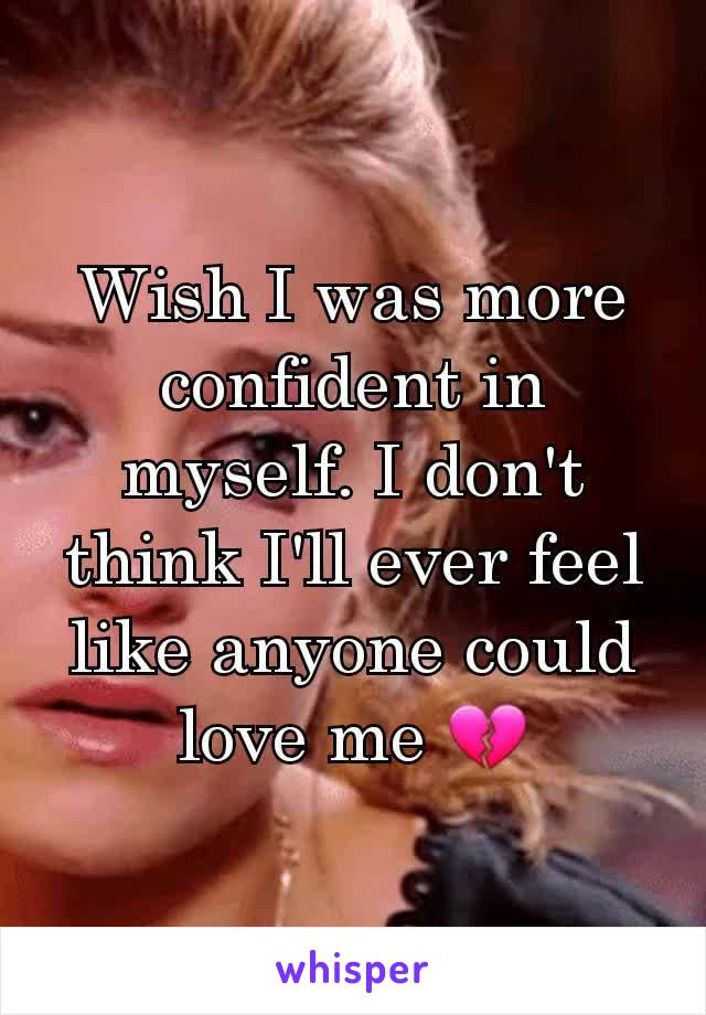 Wish I was more confident in myself. I don't think I'll ever feel like anyone could love me 💔