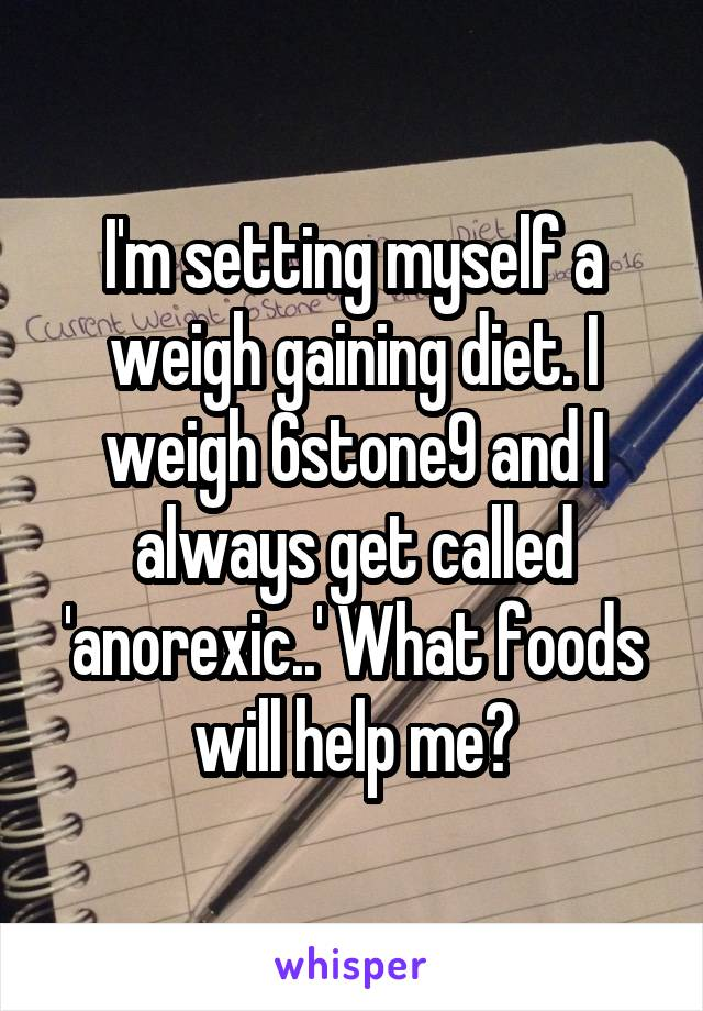 I'm setting myself a weigh gaining diet. I weigh 6stone9 and I always get called 'anorexic..' What foods will help me?