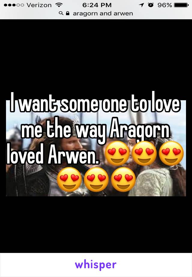 I want some one to love me the way Aragorn loved Arwen. 😍😍😍😍😍😍