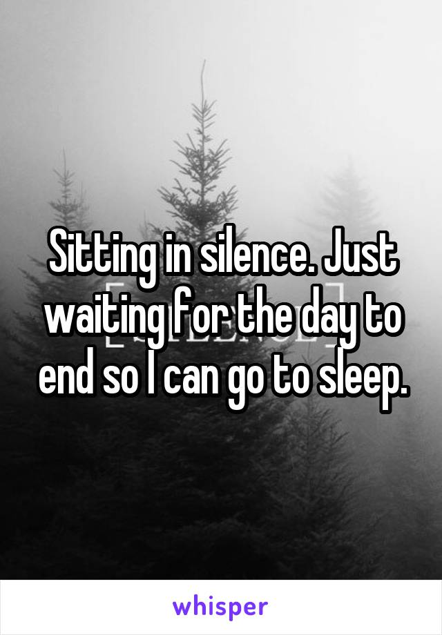 Sitting in silence. Just waiting for the day to end so I can go to sleep.