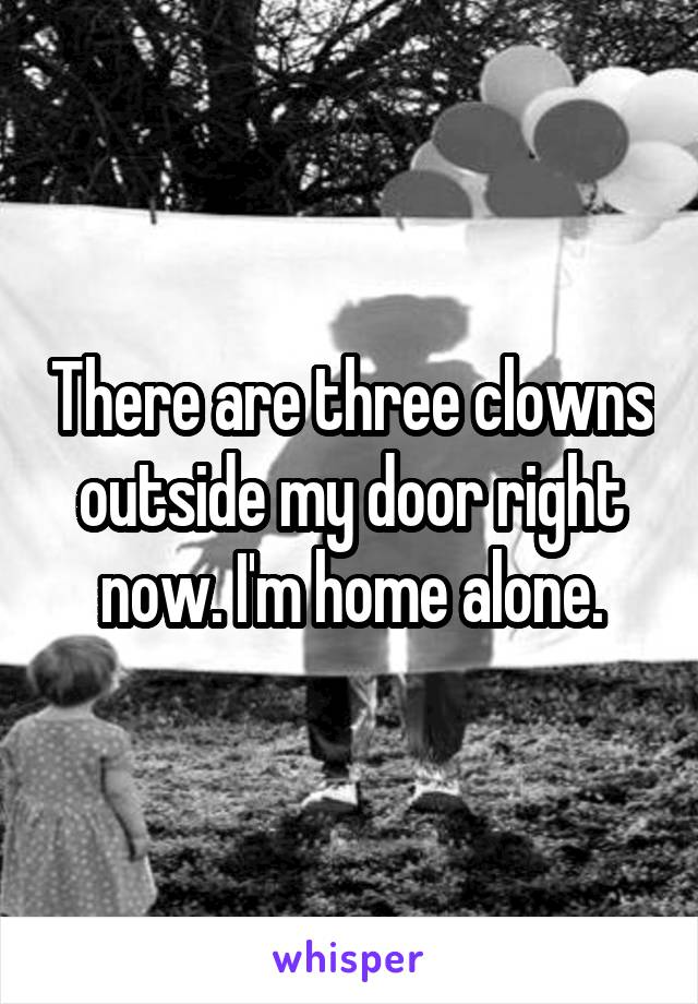 There are three clowns outside my door right now. I'm home alone.