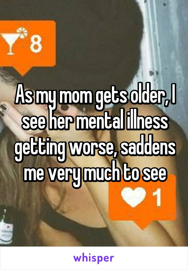 As my mom gets older, I see her mental illness getting worse, saddens me very much to see