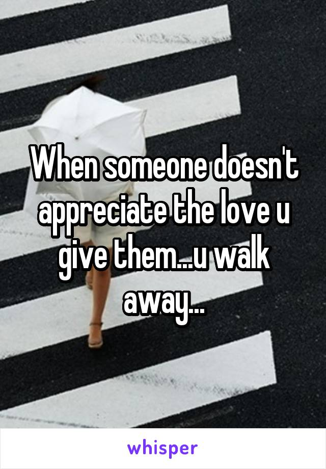 When someone doesn't appreciate the love u give them...u walk away...