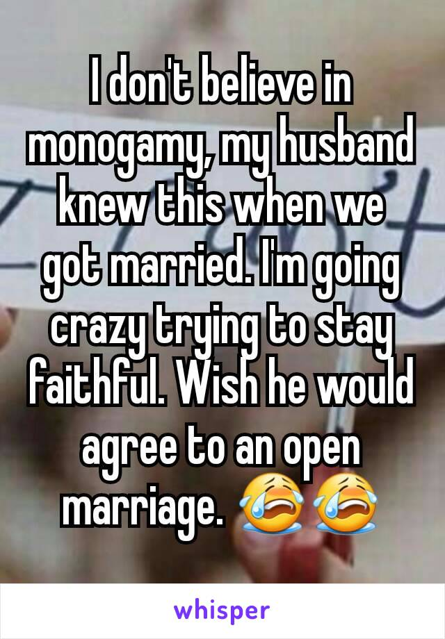 I don't believe in monogamy, my husband knew this when we got married. I'm going crazy trying to stay faithful. Wish he would agree to an open marriage. 😭😭