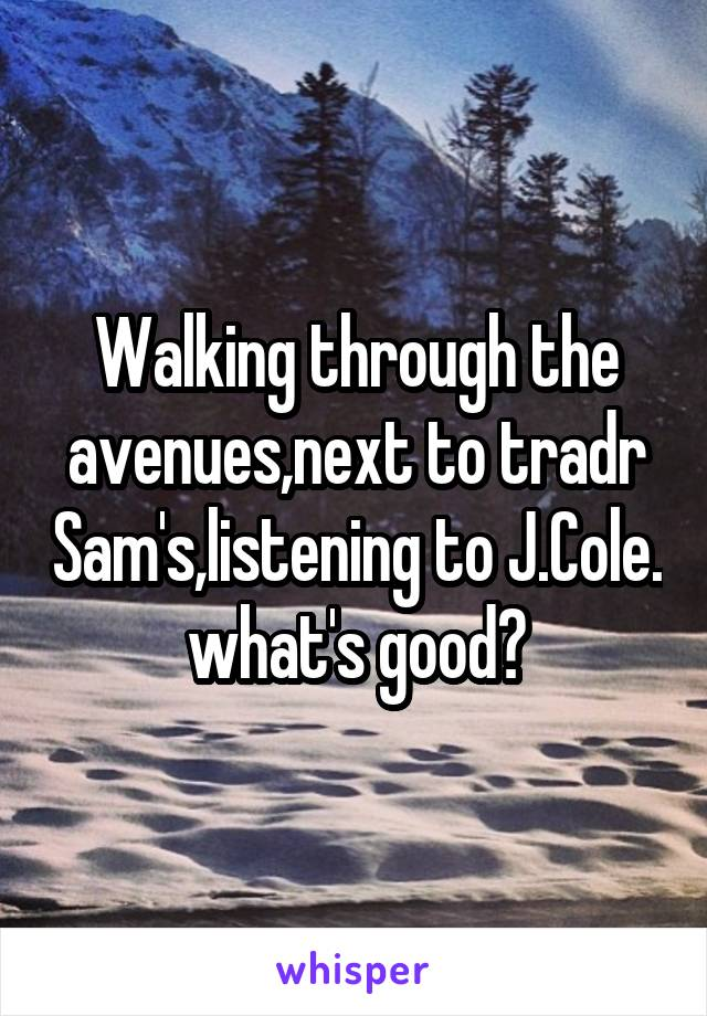 Walking through the avenues,next to tradr Sam's,listening to J.Cole. what's good?