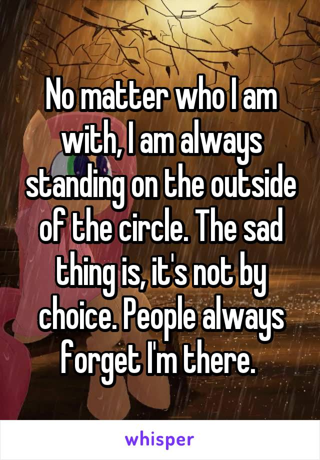 No matter who I am with, I am always standing on the outside of the circle. The sad thing is, it's not by choice. People always forget I'm there.