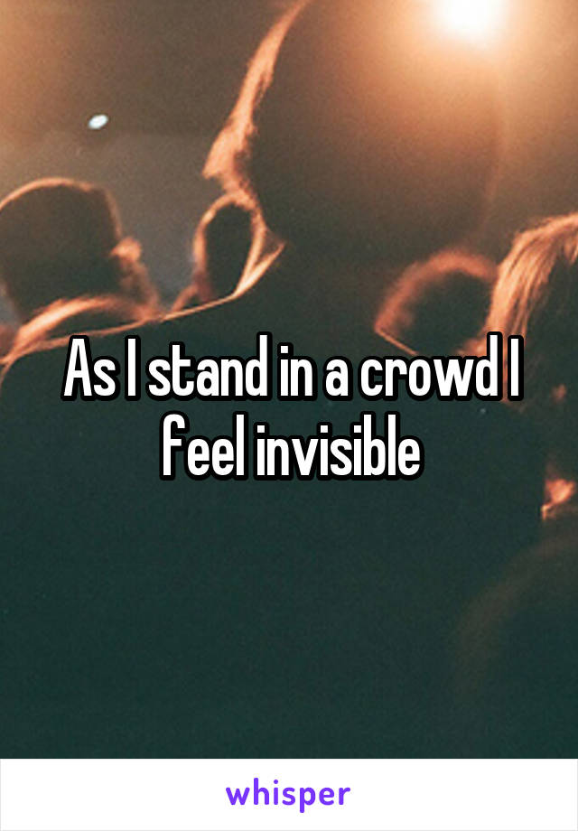 As I stand in a crowd I feel invisible