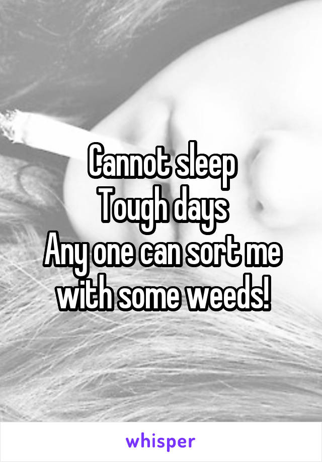Cannot sleep Tough days Any one can sort me with some weeds!