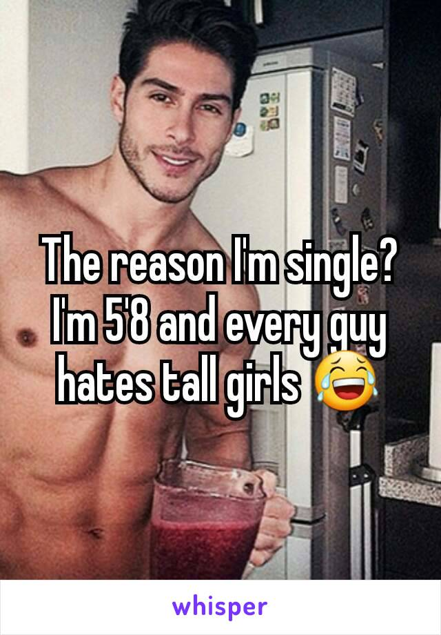 The reason I'm single? I'm 5'8 and every guy hates tall girls 😂