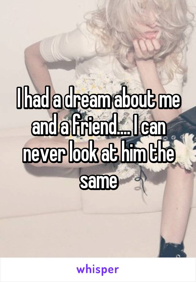 I had a dream about me and a friend.... I can never look at him the same