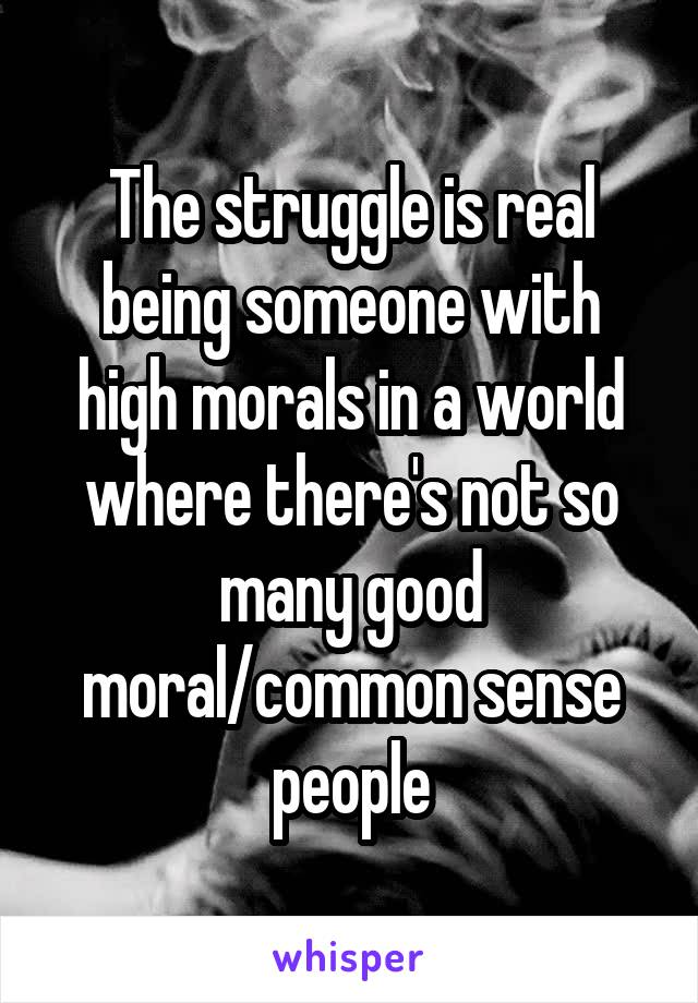 The struggle is real being someone with high morals in a world where there's not so many good moral/common sense people