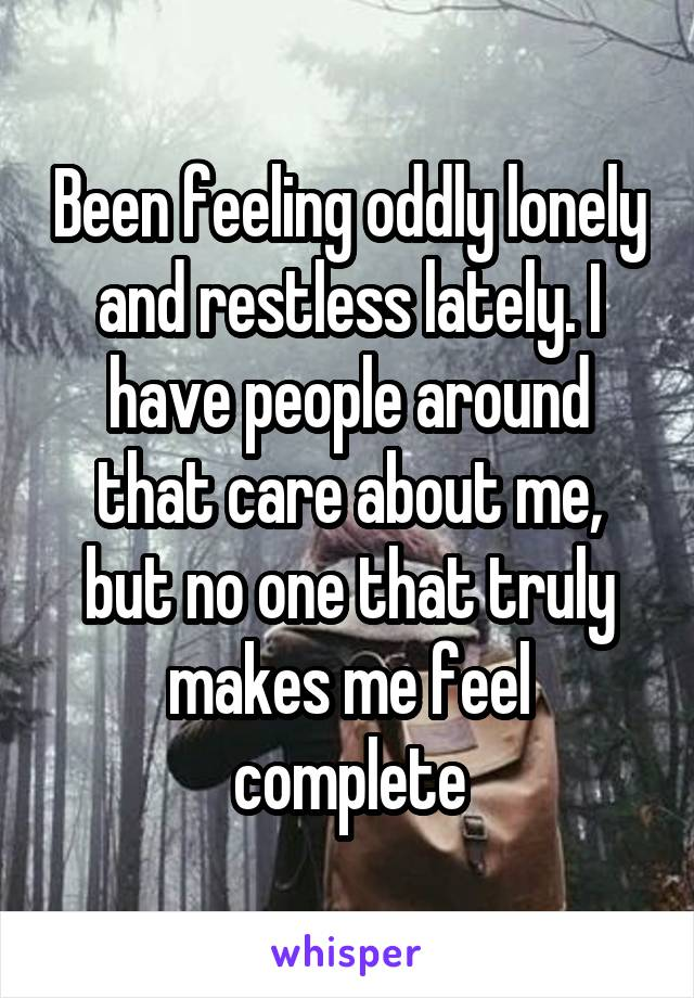 Been feeling oddly lonely and restless lately. I have people around that care about me, but no one that truly makes me feel complete