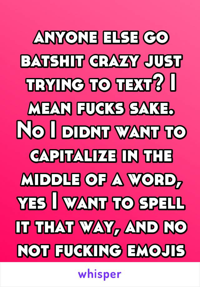 anyone else go batshit crazy just trying to text? I mean fucks sake. No I didnt want to capitalize in the middle of a word, yes I want to spell it that way, and no not fucking emojis