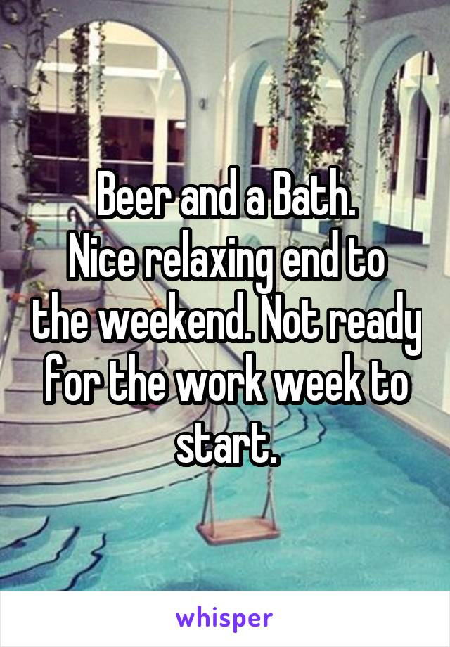 Beer and a Bath. Nice relaxing end to the weekend. Not ready for the work week to start.