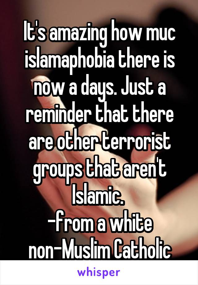 It's amazing how muc islamaphobia there is now a days. Just a reminder that there are other terrorist groups that aren't Islamic.  -from a white non-Muslim Catholic
