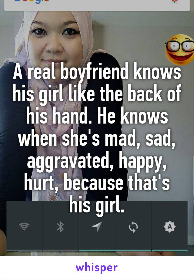 A real boyfriend knows his girl like the back of his hand. He knows when she's mad, sad, aggravated, happy, hurt, because that's his girl.
