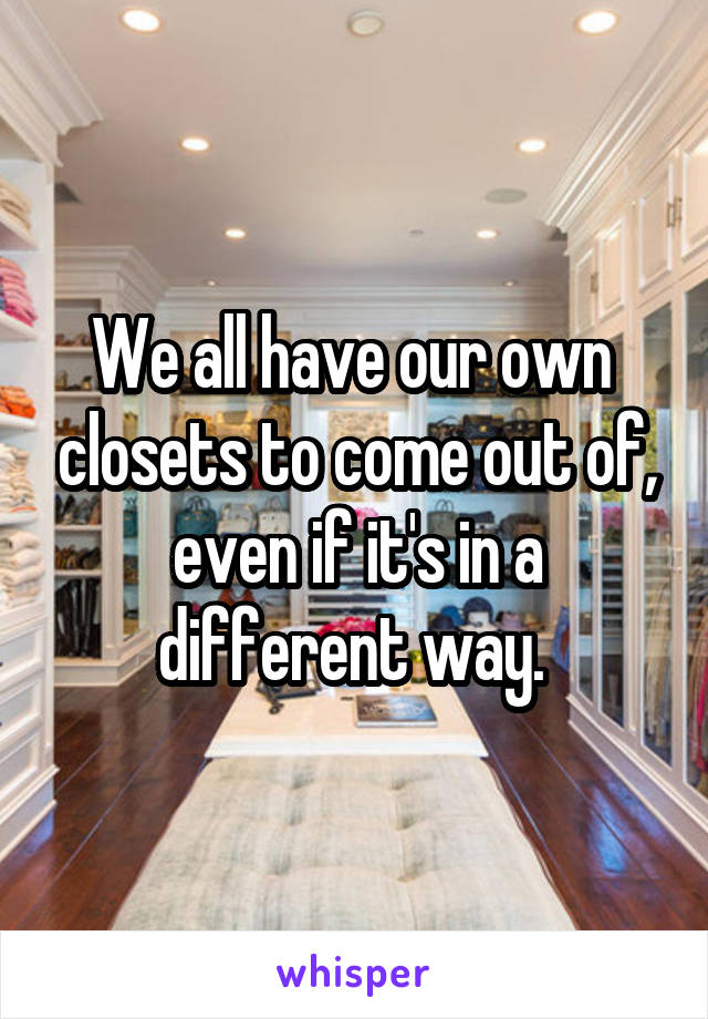 We all have our own  closets to come out of, even if it's in a different way.