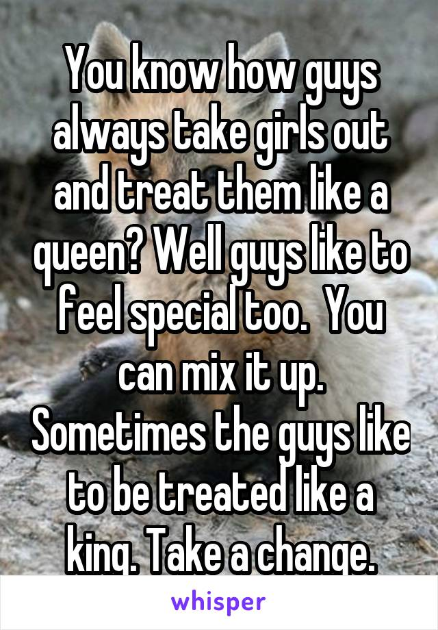 You know how guys always take girls out and treat them like a queen? Well guys like to feel special too.  You can mix it up. Sometimes the guys like to be treated like a king. Take a change.