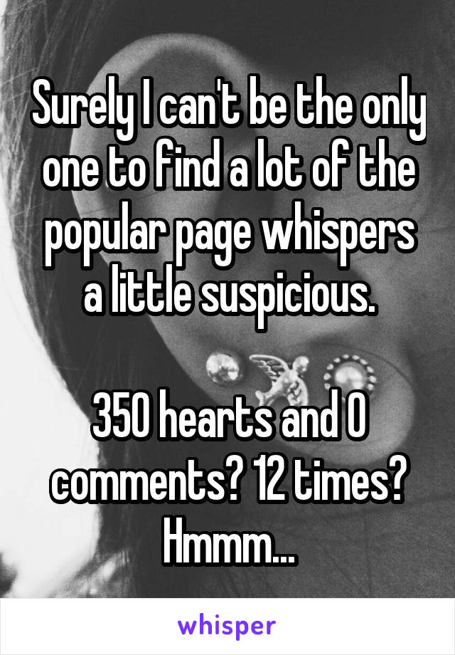 Surely I can't be the only one to find a lot of the popular page whispers a little suspicious.  350 hearts and 0 comments? 12 times? Hmmm...