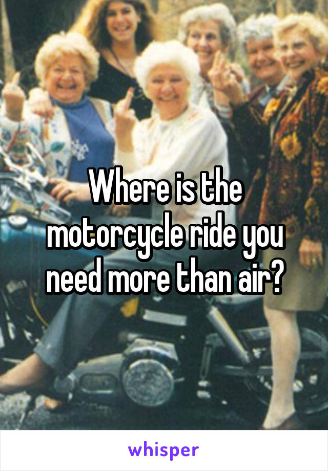 Where is the motorcycle ride you need more than air?