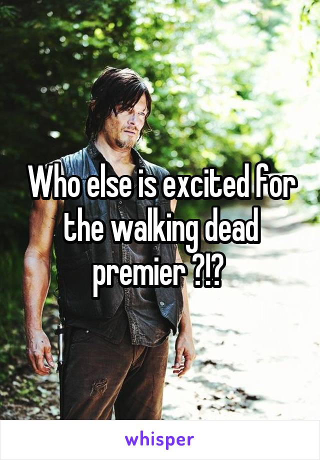 Who else is excited for the walking dead premier ?!?