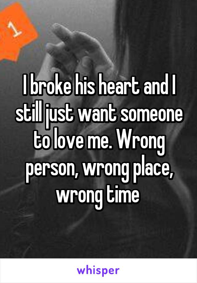 I broke his heart and I still just want someone to love me. Wrong person, wrong place, wrong time