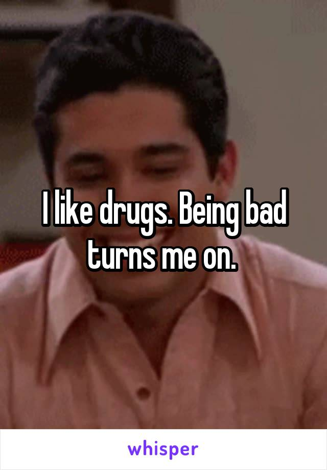 I like drugs. Being bad turns me on.