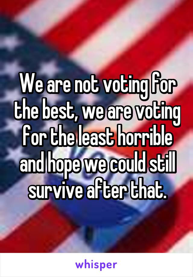 We are not voting for the best, we are voting for the least horrible and hope we could still survive after that.